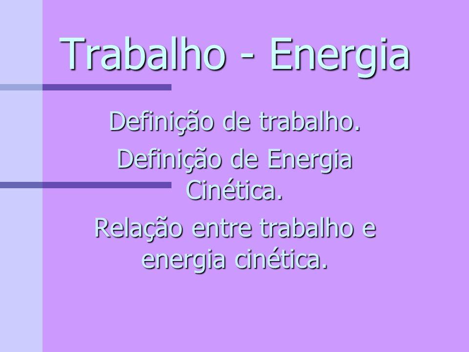 Trabalho - Energia Definição de trabalho.Definição de Energia Cinética.