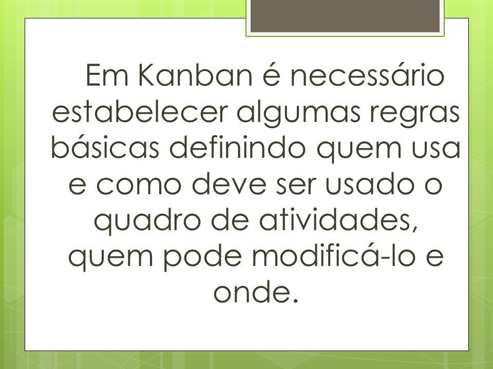 Em Kanban é necessário estabelecer algumas regras básicas definindo quem usa e como deve ser usado o quadro de atividades, quem pode modificá-lo e ond