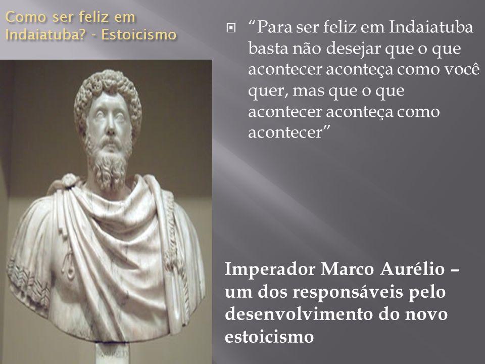 Como ser feliz em Indaiatuba? - Estoicismo Imperador Marco Aurélio – um dos responsáveis pelo desenvolvimento do novo estoicismo Para ser feliz em Ind