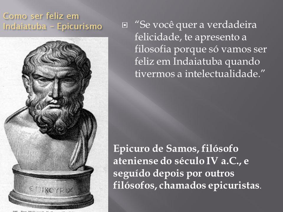 Como ser feliz em Indaiatuba – Epicurismo Epicuro de Samos, filósofo ateniense do século IV a.C., e seguído depois por outros filósofos, chamados epic