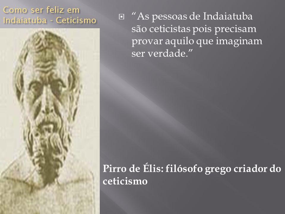 Como ser feliz em Indaiatuba - Ceticismo Pirro de Élis: filósofo grego criador do ceticismo As pessoas de Indaiatuba são ceticistas pois precisam prov