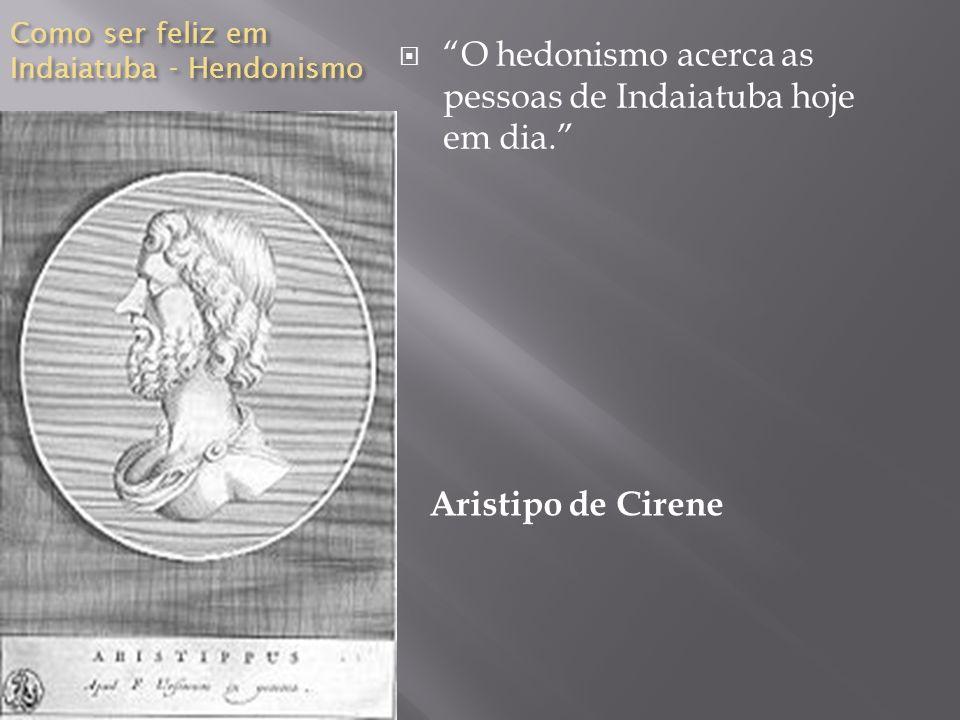 Como ser feliz em Indaiatuba - Hendonismo Aristipo de Cirene O hedonismo acerca as pessoas de Indaiatuba hoje em dia.
