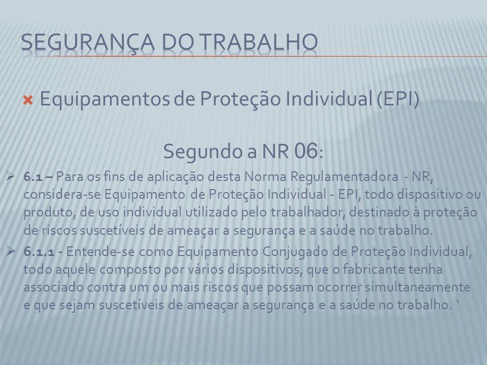 Equipamentos de Proteção Individual (EPI) Segundo a NR 06 : 6.1 – Para os fins de aplicação desta Norma Regulamentadora - NR, considera-se Equipamento