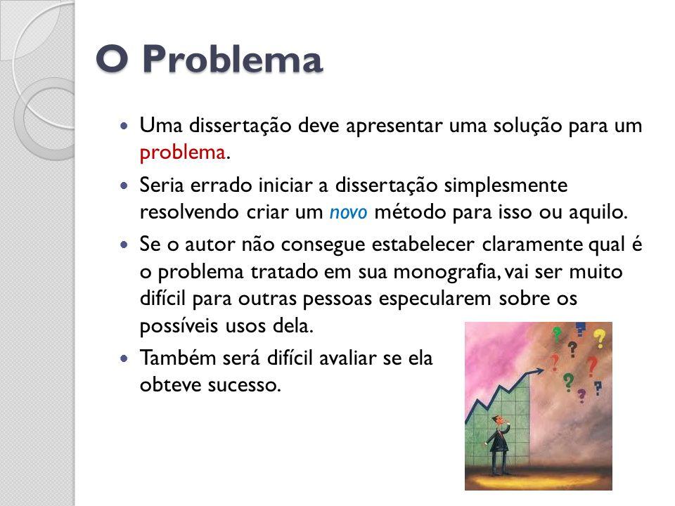 O Problema Uma dissertação deve apresentar uma solução para um problema. Seria errado iniciar a dissertação simplesmente resolvendo criar um novo méto