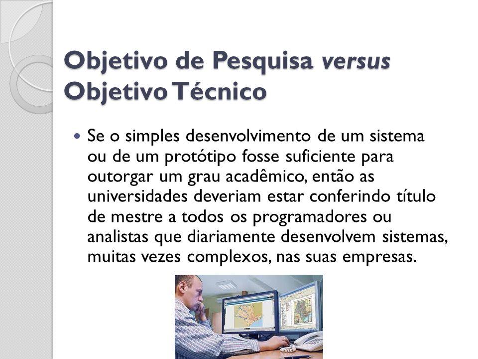 Objetivo de Pesquisa versus Objetivo Técnico Se o simples desenvolvimento de um sistema ou de um protótipo fosse suficiente para outorgar um grau acad