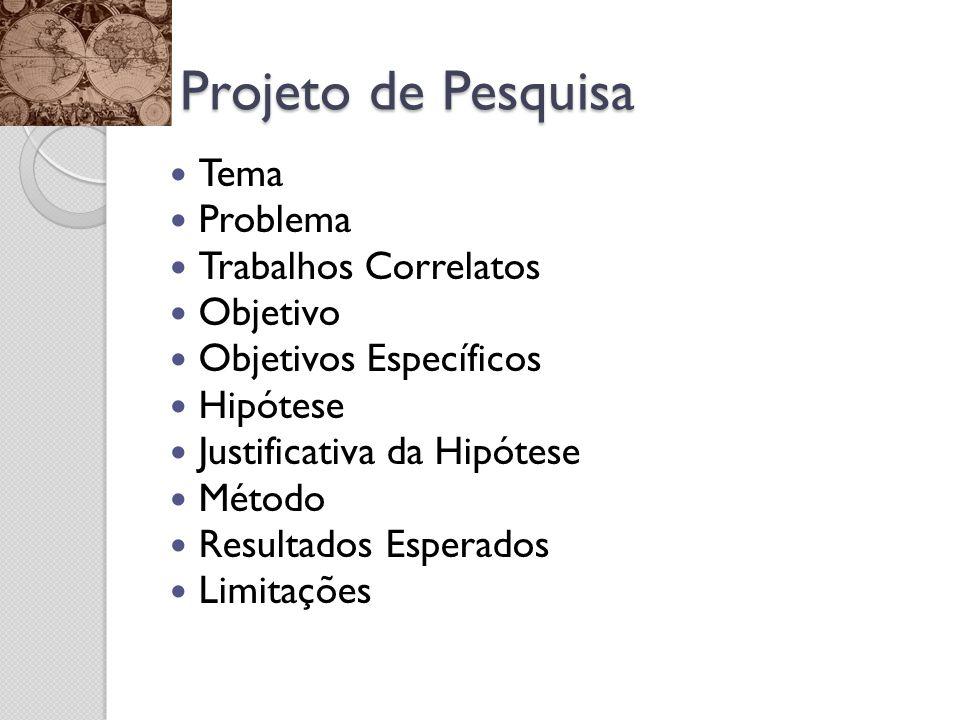 Projeto de Pesquisa Tema Problema Trabalhos Correlatos Objetivo Objetivos Específicos Hipótese Justificativa da Hipótese Método Resultados Esperados Limitações