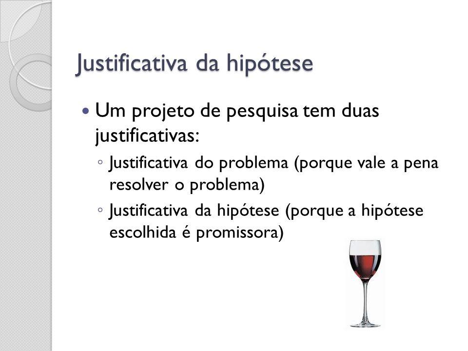 Justificativa da hipótese Um projeto de pesquisa tem duas justificativas: Justificativa do problema (porque vale a pena resolver o problema) Justifica