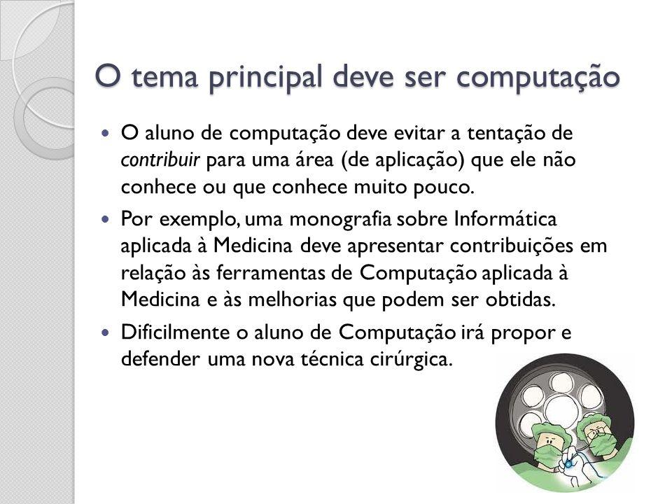O tema principal deve ser computação O aluno de computação deve evitar a tentação de contribuir para uma área (de aplicação) que ele não conhece ou qu