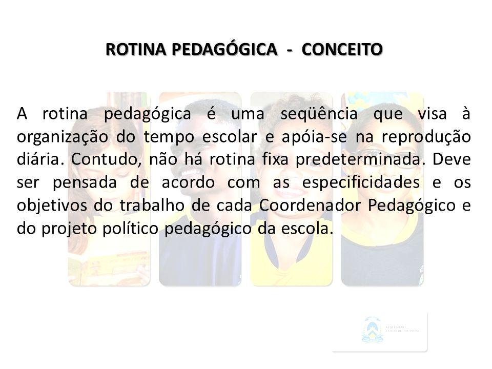 ROTINA PEDAGÓGICA - CONCEITO A rotina pedagógica é uma seqüência que visa à organização do tempo escolar e apóia-se na reprodução diária. Contudo, não