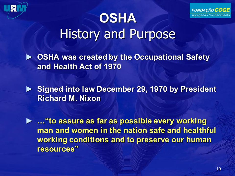 OSHA History and Purpose OSHA was created by the Occupational Safety and Health Act of 1970OSHA was created by the Occupational Safety and Health Act