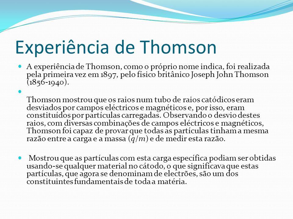 Experiência de Thomson A experiência de Thomson, como o próprio nome indica, foi realizada pela primeira vez em 1897, pelo físico britânico Joseph John Thomson (1856-1940).