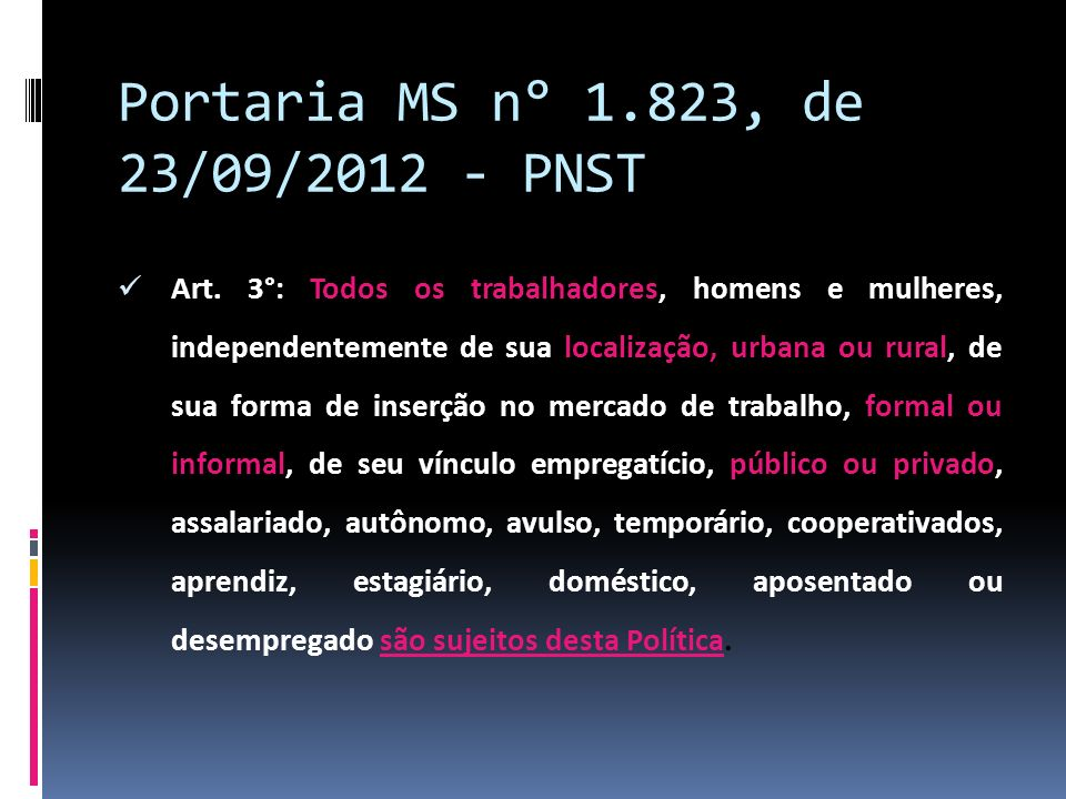 Portaria MS n° 1.823, de 23/09/2012 - PNST Art. 3°: Todos os trabalhadores, homens e mulheres, independentemente de sua localização, urbana ou rural,