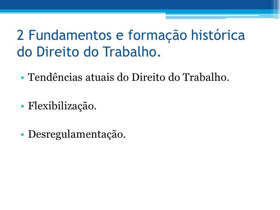 2 Fundamentos e formação histórica do Direito do Trabalho. Tendências atuais do Direito do Trabalho. Flexibilização. Desregulamentação.