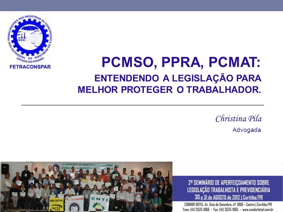 PCMSO, PPRA, PCMAT: ENTENDENDO A LEGISLAÇÃO PARA MELHOR PROTEGER O TRABALHADOR. Christina Pila Advogada