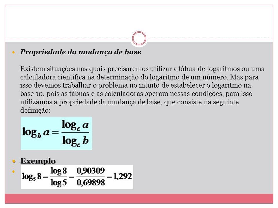 Propriedade da mudança de base Existem situações nas quais precisaremos utilizar a tábua de logaritmos ou uma calculadora científica na determinação d