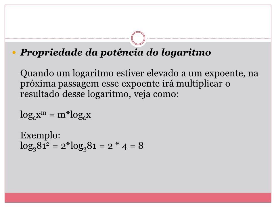 Propriedade da potência do logaritmo Quando um logaritmo estiver elevado a um expoente, na próxima passagem esse expoente irá multiplicar o resultado