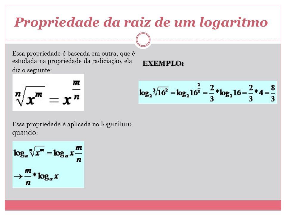 Propriedade da raiz de um logaritmo Essa propriedade é baseada em outra, que é estudada na propriedade da radiciação, ela diz o seguinte: Essa proprie