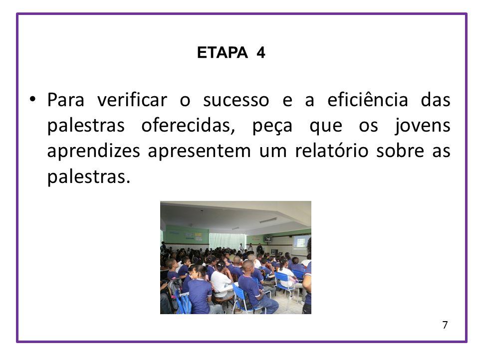 Para verificar o sucesso e a eficiência das palestras oferecidas, peça que os jovens aprendizes apresentem um relatório sobre as palestras. ETAPA 4 7