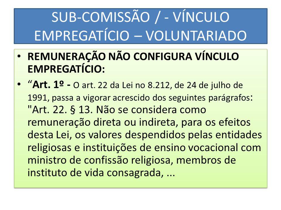SUB-COMISSÃO / - VÍNCULO EMPREGATÍCIO – VOLUNTARIADO REMUNERAÇÃO NÃO CONFIGURA VÍNCULO EMPREGATÍCIO: Art. 1º - O art. 22 da Lei no 8.212, de 24 de jul