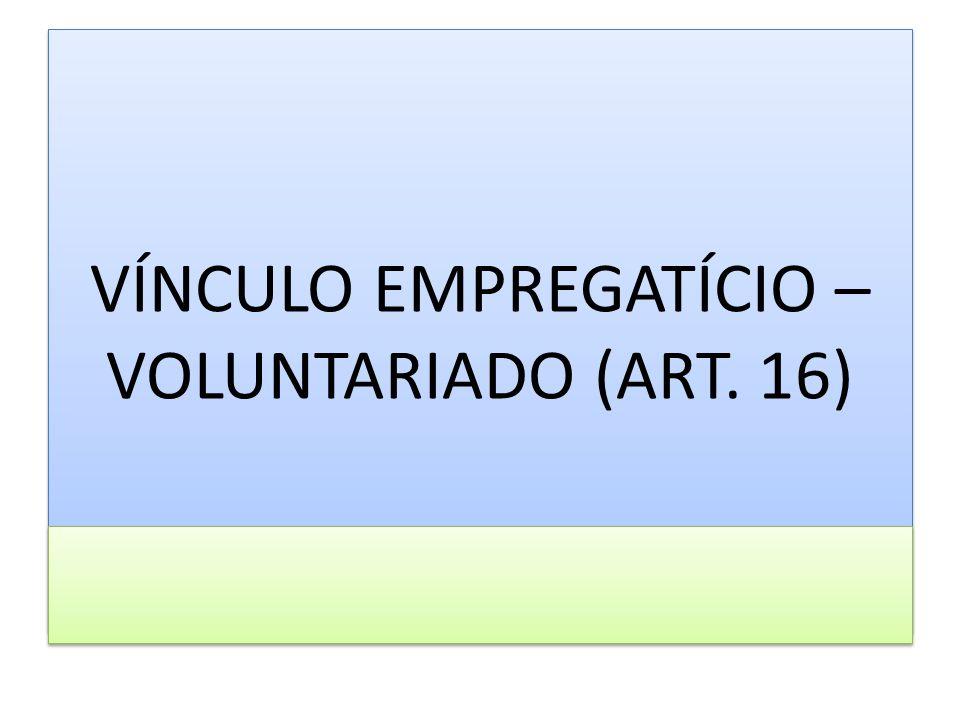 VÍNCULO EMPREGATÍCIO – VOLUNTARIADO (ART. 16)