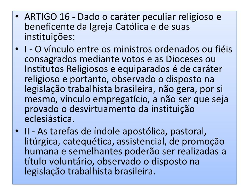 ARTIGO 16 - Dado o caráter peculiar religioso e beneficente da Igreja Católica e de suas instituições: I - O vínculo entre os ministros ordenados ou f