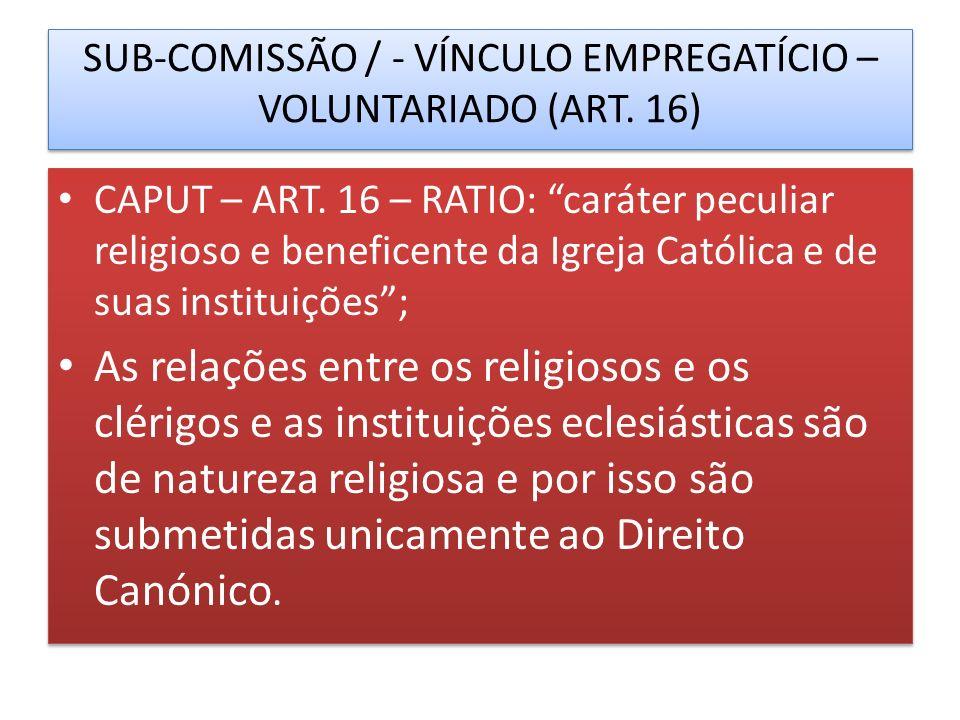 SUB-COMISSÃO / - VÍNCULO EMPREGATÍCIO – VOLUNTARIADO (ART. 16) CAPUT – ART. 16 – RATIO: caráter peculiar religioso e beneficente da Igreja Católica e