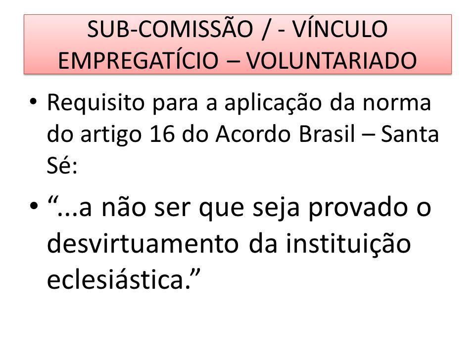 SUB-COMISSÃO / - VÍNCULO EMPREGATÍCIO – VOLUNTARIADO Requisito para a aplicação da norma do artigo 16 do Acordo Brasil – Santa Sé:...a não ser que sej