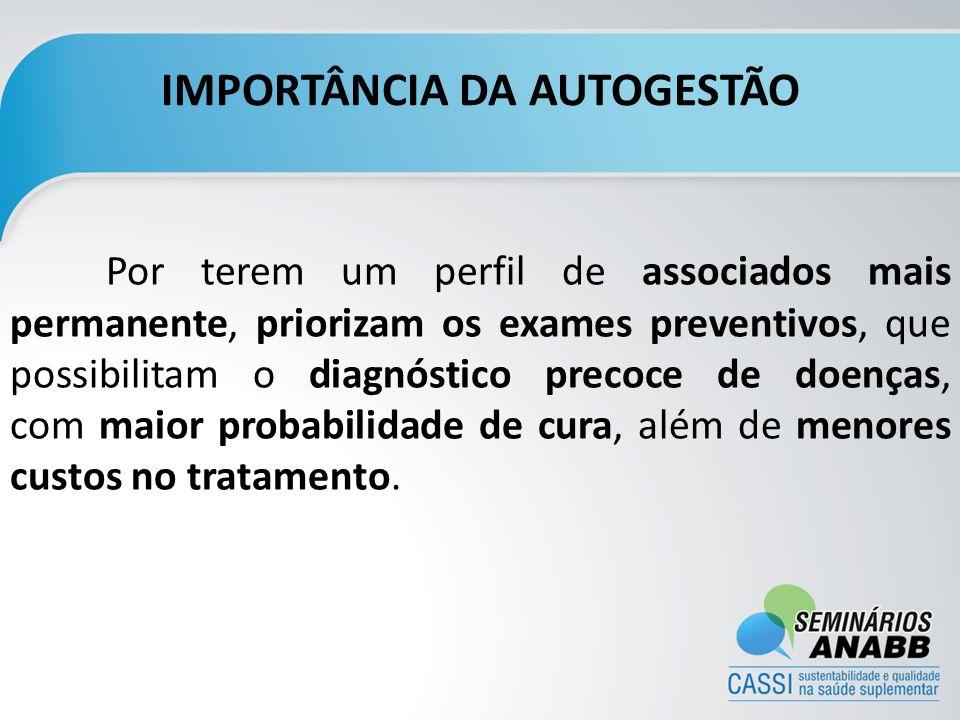 IMPORTÂNCIA DA AUTOGESTÃO Por terem um perfil de associados mais permanente, priorizam os exames preventivos, que possibilitam o diagnóstico precoce d