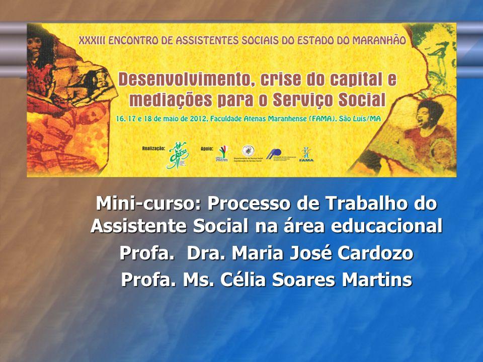 Mini-curso: Processo de Trabalho do Assistente Social na área educacional Profa. Dra. Maria José Cardozo Profa. Ms. Célia Soares Martins