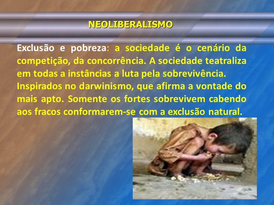 NEOLIBERALISMO Exclusão e pobreza: a sociedade é o cenário da competição, da concorrência. A sociedade teatraliza em todas a instâncias a luta pela so