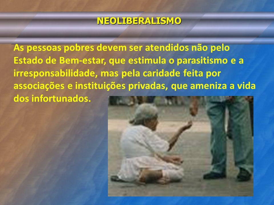 NEOLIBERALISMO As pessoas pobres devem ser atendidos não pelo Estado de Bem-estar, que estimula o parasitismo e a irresponsabilidade, mas pela caridad