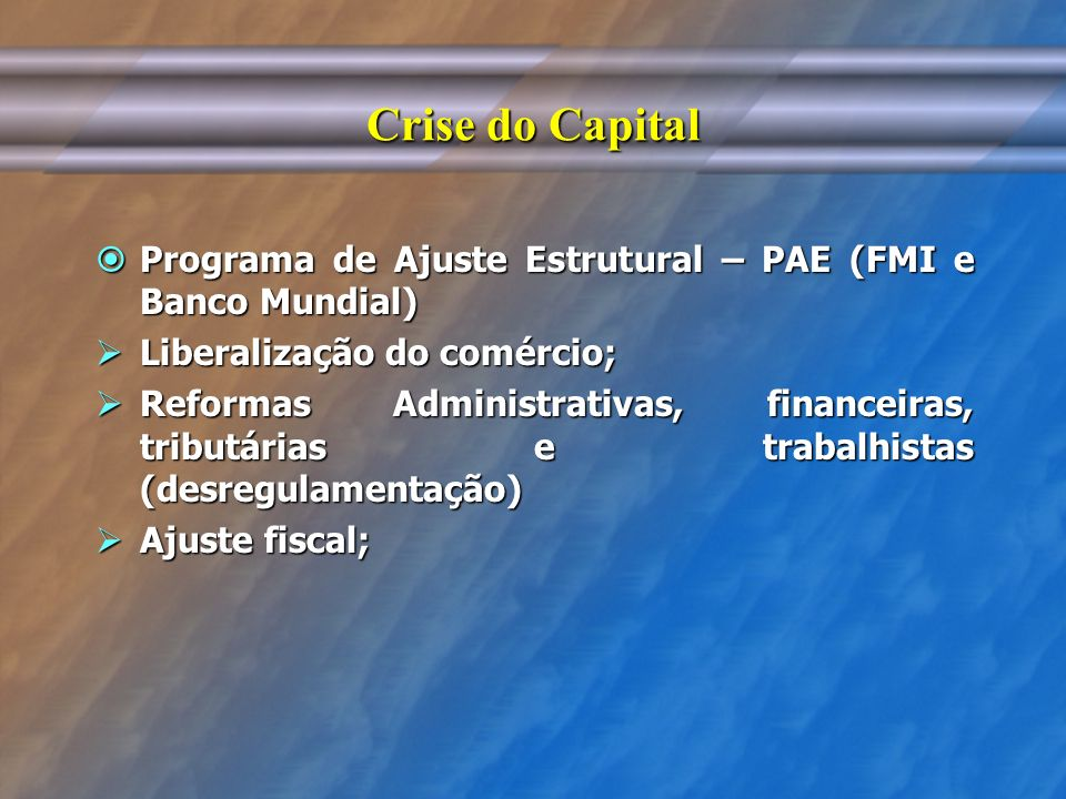 Crise do Capital Programa de Ajuste Estrutural – PAE (FMI e Banco Mundial) Programa de Ajuste Estrutural – PAE (FMI e Banco Mundial) Liberalização do