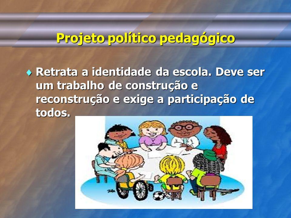 Projeto político pedagógico Retrata a identidade da escola. Deve ser um trabalho de construção e reconstrução e exige a participação de todos. Retrata