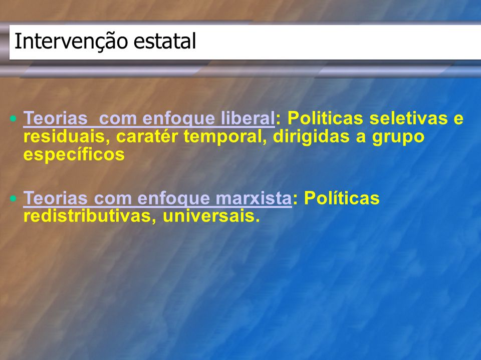 Intervenção estatal Teorias com enfoque liberal: Politicas seletivas e residuais, caratér temporal, dirigidas a grupo específicos Teorias com enfoque