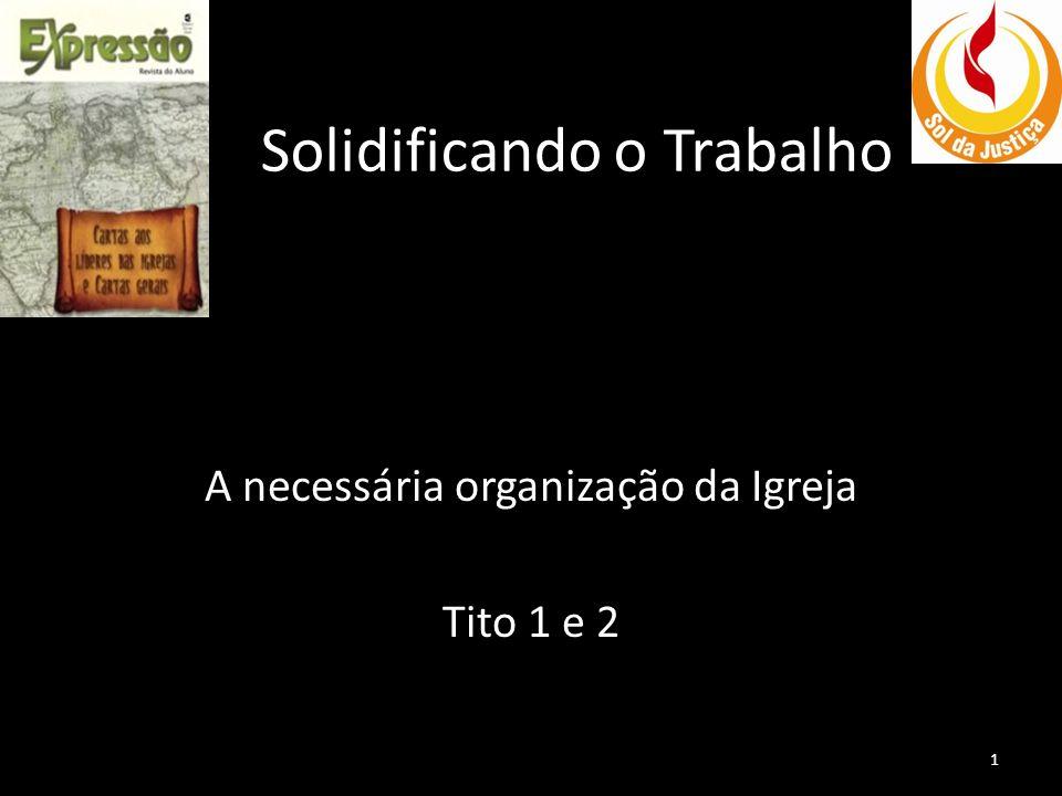 Solidificando o Trabalho A necessária organização da Igreja Tito 1 e 2 1