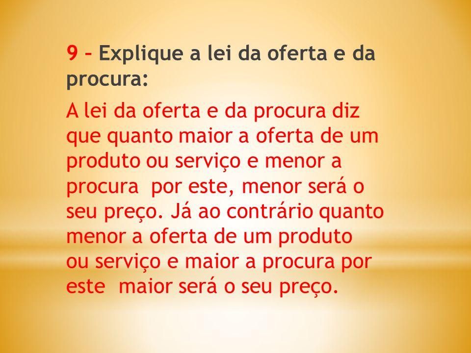 9 – Explique a lei da oferta e da procura: A lei da oferta e da procura diz que quanto maior a oferta de um produto ou serviço e menor a procura por e