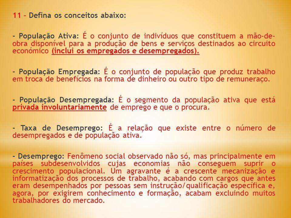 11 – Defina os conceitos abaixo: - População Ativa: É o conjunto de indivíduos que constituem a mão-de- obra disponível para a produção de bens e serv