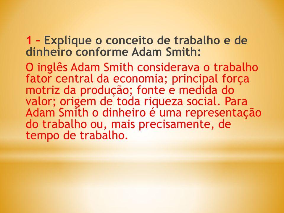 1 – Explique o conceito de trabalho e de dinheiro conforme Adam Smith: O inglês Adam Smith considerava o trabalho fator central da economia; principal