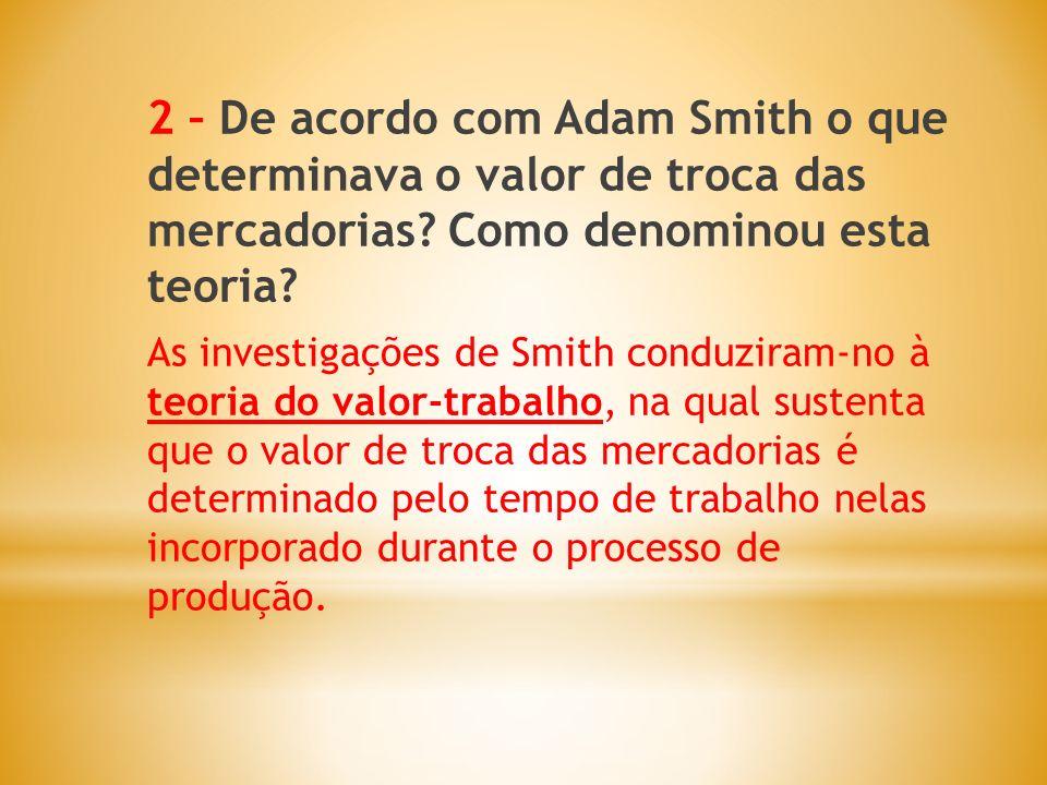 2 – De acordo com Adam Smith o que determinava o valor de troca das mercadorias? Como denominou esta teoria? As investigações de Smith conduziram-no à