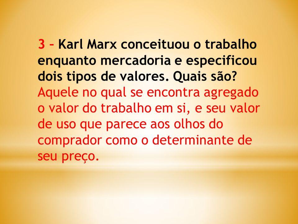 3 – Karl Marx conceituou o trabalho enquanto mercadoria e especificou dois tipos de valores. Quais são? Aquele no qual se encontra agregado o valor do