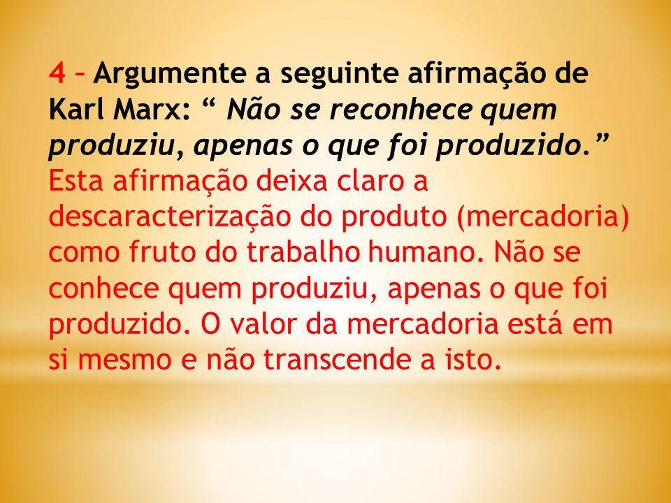 4 – Argumente a seguinte afirmação de Karl Marx: Não se reconhece quem produziu, apenas o que foi produzido. Esta afirmação deixa claro a descaracteri