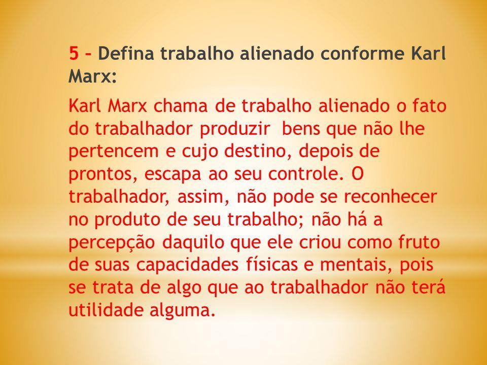 5 – Defina trabalho alienado conforme Karl Marx: Karl Marx chama de trabalho alienado o fato do trabalhador produzir bens que não lhe pertencem e cujo