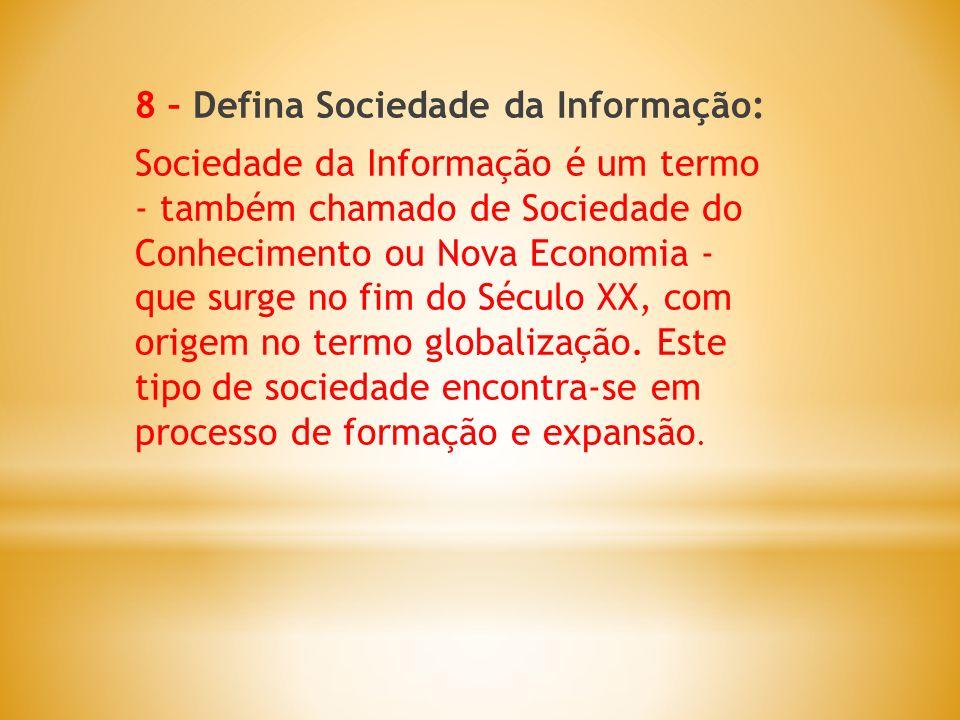 8 – Defina Sociedade da Informação: Sociedade da Informação é um termo - também chamado de Sociedade do Conhecimento ou Nova Economia - que surge no f