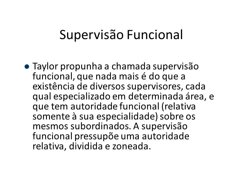 Supervisão Funcional Taylor propunha a chamada supervisão funcional, que nada mais é do que a existência de diversos supervisores, cada qual especiali