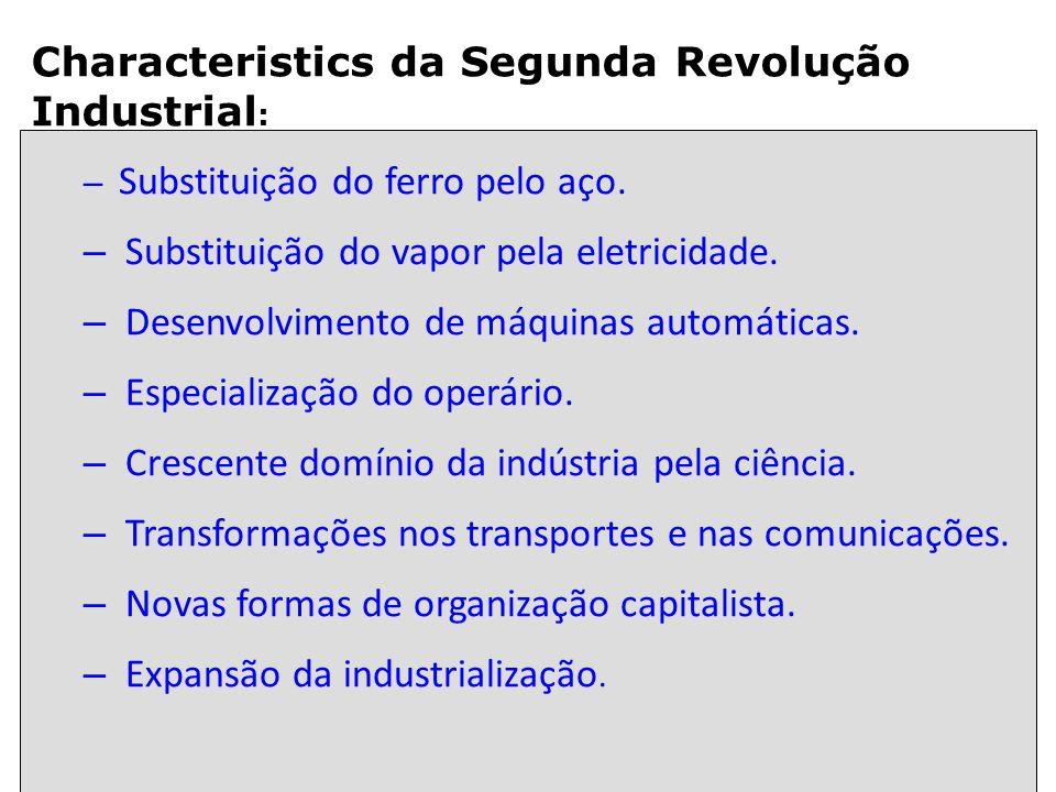 Characteristics da Segunda Revolução Industrial : – Substituição do ferro pelo aço. – Substituição do vapor pela eletricidade. – Desenvolvimento de má