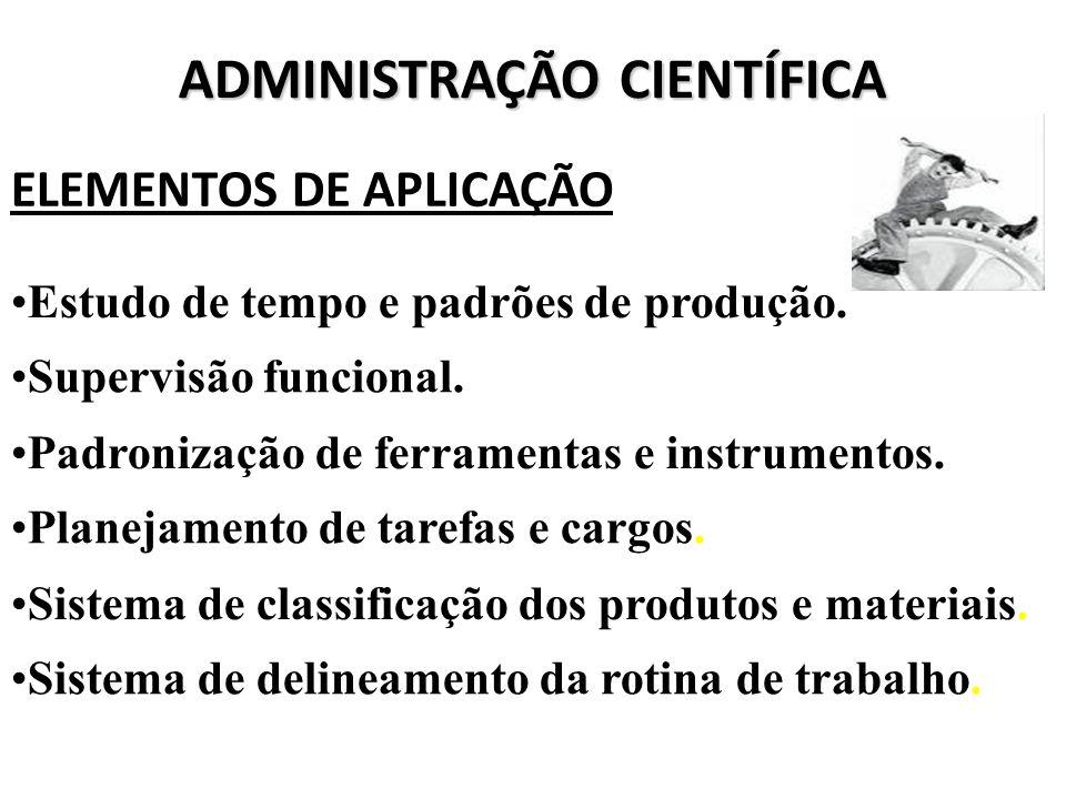 ADMINISTRAÇÃO CIENTÍFICA ELEMENTOS DE APLICAÇÃO Estudo de tempo e padrões de produção. Supervisão funcional. Padronização de ferramentas e instrumento