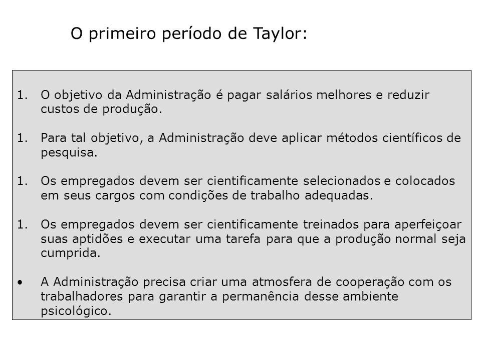 O primeiro período de Taylor: 1.O objetivo da Administração é pagar salários melhores e reduzir custos de produção. 1.Para tal objetivo, a Administraç