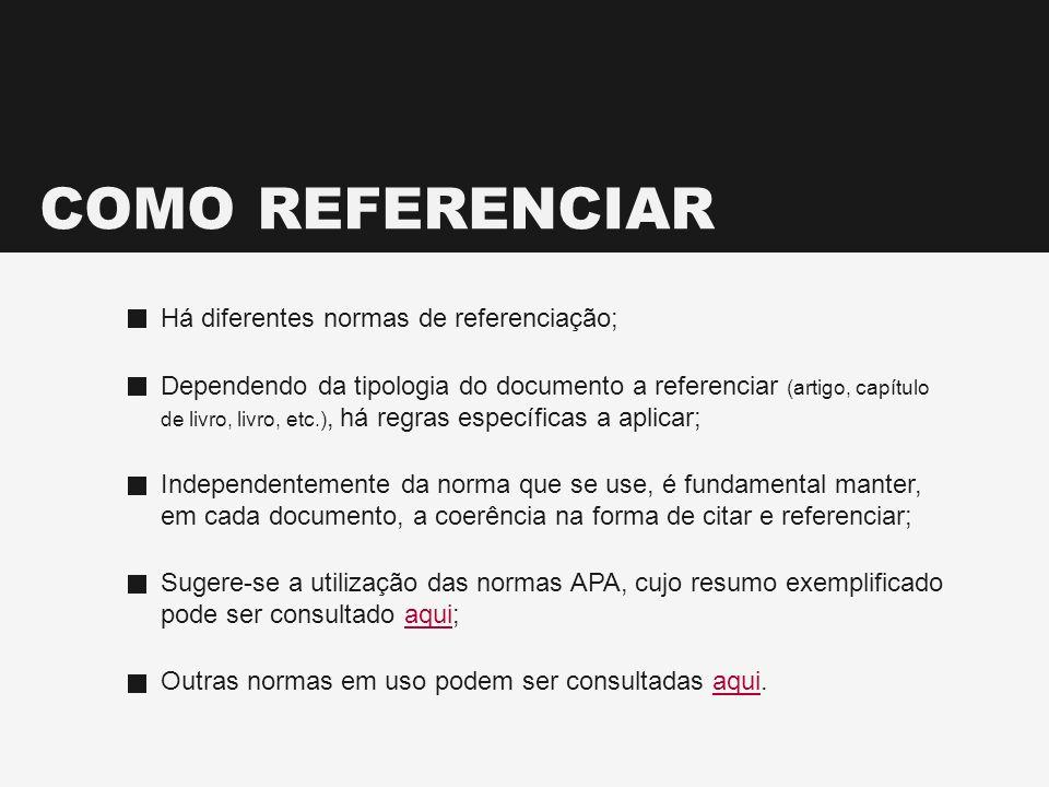 COMO REFERENCIAR Há diferentes normas de referenciação; Dependendo da tipologia do documento a referenciar (artigo, capítulo de livro, livro, etc.), h