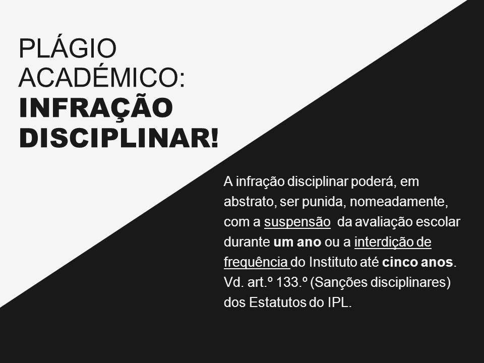 PLÁGIO ACADÉMICO: INFRAÇÃO DISCIPLINAR! A infração disciplinar poderá, em abstrato, ser punida, nomeadamente, com a suspensão da avaliação escolar dur
