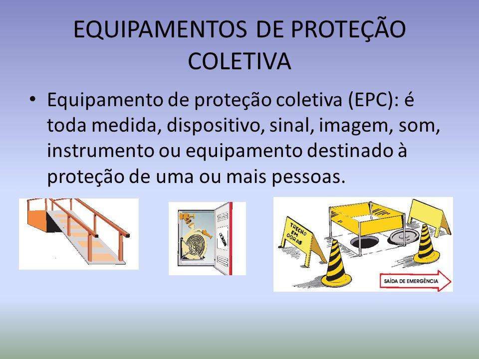 EQUIPAMENTOS DE PROTEÇÃO COLETIVA Equipamento de proteção coletiva (EPC): é toda medida, dispositivo, sinal, imagem, som, instrumento ou equipamento destinado à proteção de uma ou mais pessoas.
